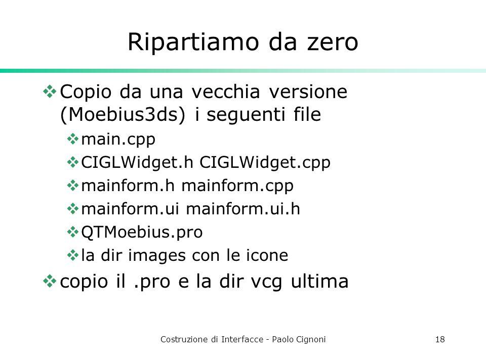 Costruzione di Interfacce - Paolo Cignoni18 Ripartiamo da zero Copio da una vecchia versione (Moebius3ds) i seguenti file main.cpp CIGLWidget.h CIGLWidget.cpp mainform.h mainform.cpp mainform.ui mainform.ui.h QTMoebius.pro la dir images con le icone copio il.pro e la dir vcg ultima