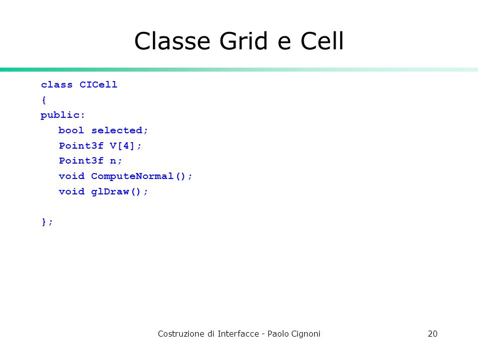 Costruzione di Interfacce - Paolo Cignoni20 Classe Grid e Cell class CICell { public: bool selected; Point3f V[4]; Point3f n; void ComputeNormal(); void glDraw(); };