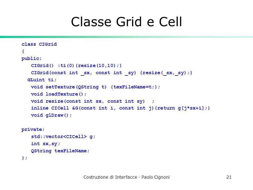 Costruzione di Interfacce - Paolo Cignoni21 Classe Grid e Cell class CIGrid { public: CIGrid() :ti(0){resize(10,10);} CIGrid(const int _sx, const int _sy) {resize(_sx,_sy);} GLuint ti; void setTexture(QString t) {texFileName=t;}; void loadTexture(); void resize(const int sx, const int sy) ; inline CICell &G(const int i, const int j){return g[j*sx+i];} void glDraw(); private: std::vector g; int sx,sy; QString texFileName; };