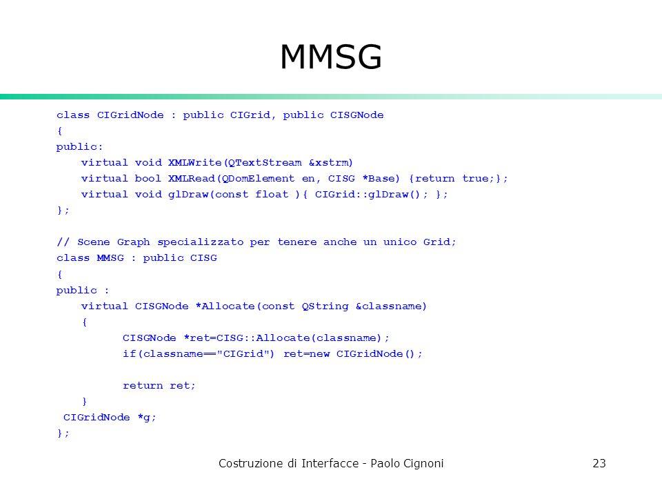Costruzione di Interfacce - Paolo Cignoni23 MMSG class CIGridNode : public CIGrid, public CISGNode { public: virtual void XMLWrite(QTextStream &xstrm) virtual bool XMLRead(QDomElement en, CISG *Base) {return true;}; virtual void glDraw(const float ){ CIGrid::glDraw(); }; }; // Scene Graph specializzato per tenere anche un unico Grid; class MMSG : public CISG { public : virtual CISGNode *Allocate(const QString &classname) { CISGNode *ret=CISG::Allocate(classname); if(classname== CIGrid ) ret=new CIGridNode(); return ret; } CIGridNode *g; };