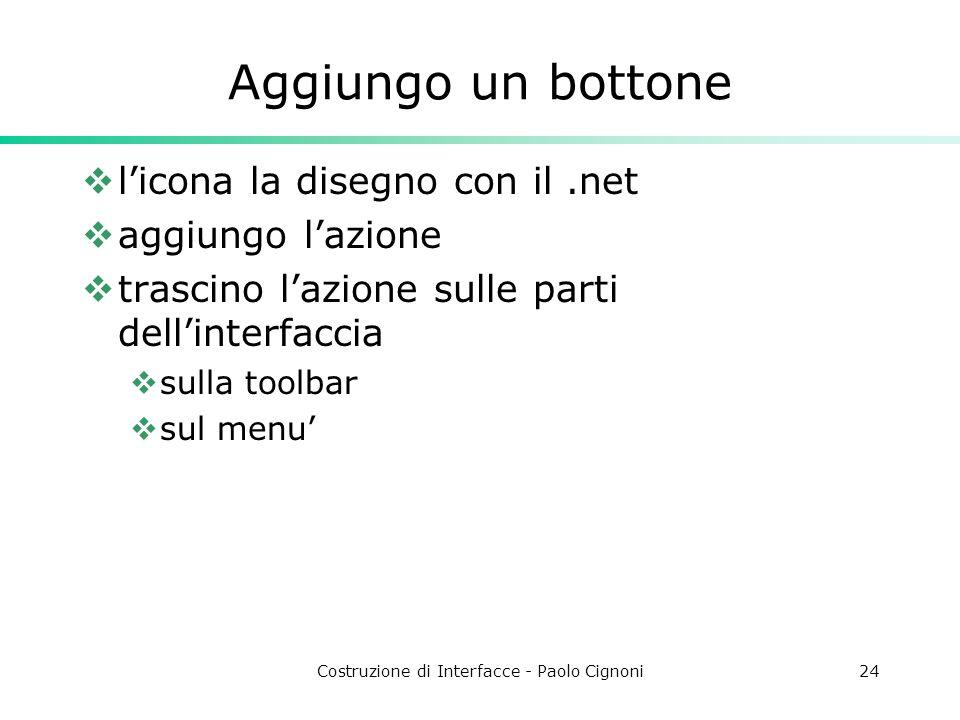 Costruzione di Interfacce - Paolo Cignoni24 Aggiungo un bottone licona la disegno con il.net aggiungo lazione trascino lazione sulle parti dellinterfaccia sulla toolbar sul menu