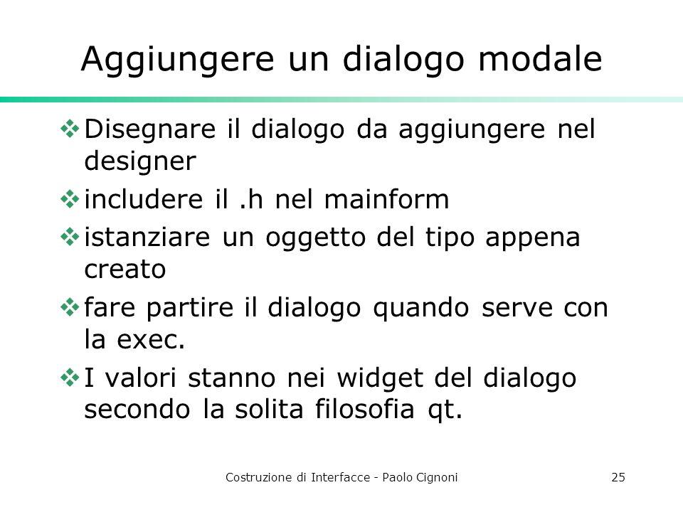 Costruzione di Interfacce - Paolo Cignoni25 Aggiungere un dialogo modale Disegnare il dialogo da aggiungere nel designer includere il.h nel mainform istanziare un oggetto del tipo appena creato fare partire il dialogo quando serve con la exec.