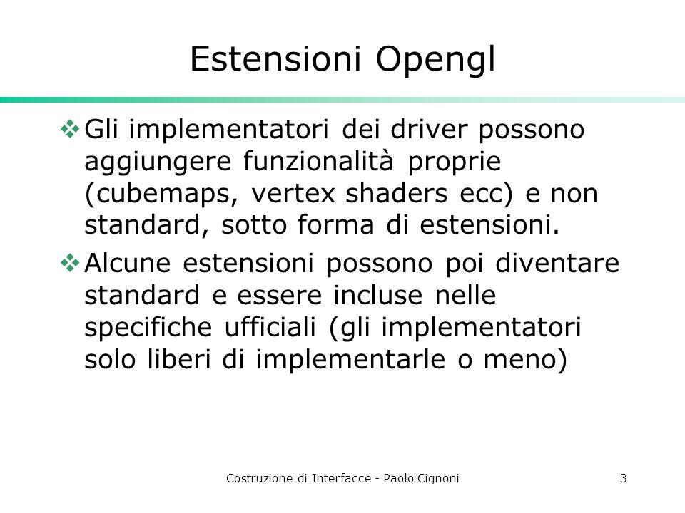 Costruzione di Interfacce - Paolo Cignoni3 Estensioni Opengl Gli implementatori dei driver possono aggiungere funzionalità proprie (cubemaps, vertex shaders ecc) e non standard, sotto forma di estensioni.