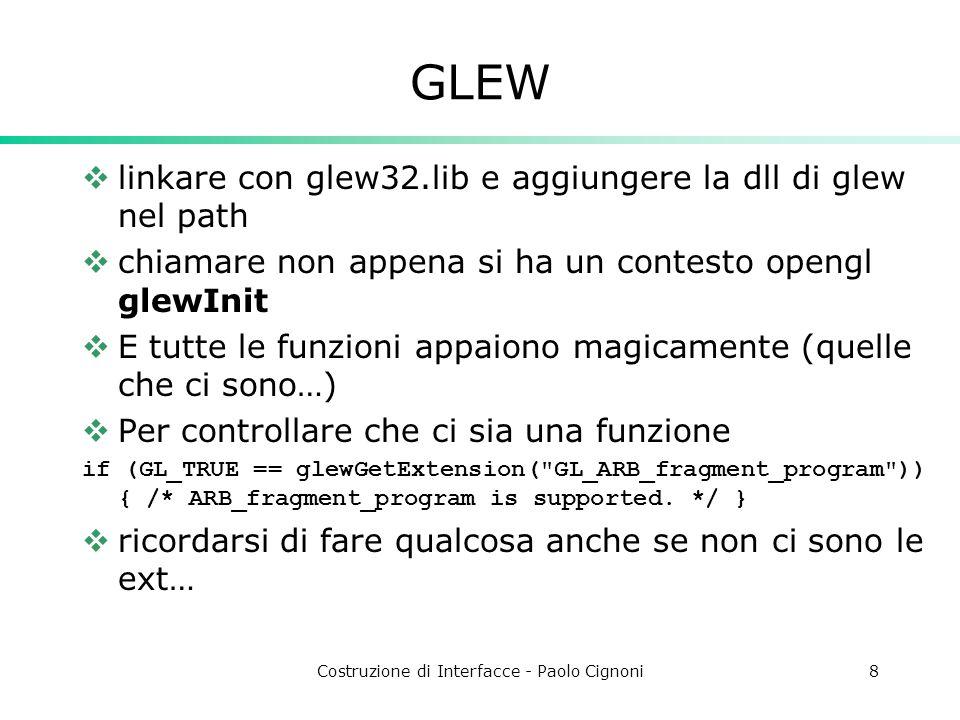 Costruzione di Interfacce - Paolo Cignoni8 GLEW linkare con glew32.lib e aggiungere la dll di glew nel path chiamare non appena si ha un contesto opengl glewInit E tutte le funzioni appaiono magicamente (quelle che ci sono…) Per controllare che ci sia una funzione if (GL_TRUE == glewGetExtension( GL_ARB_fragment_program )) { /* ARB_fragment_program is supported.