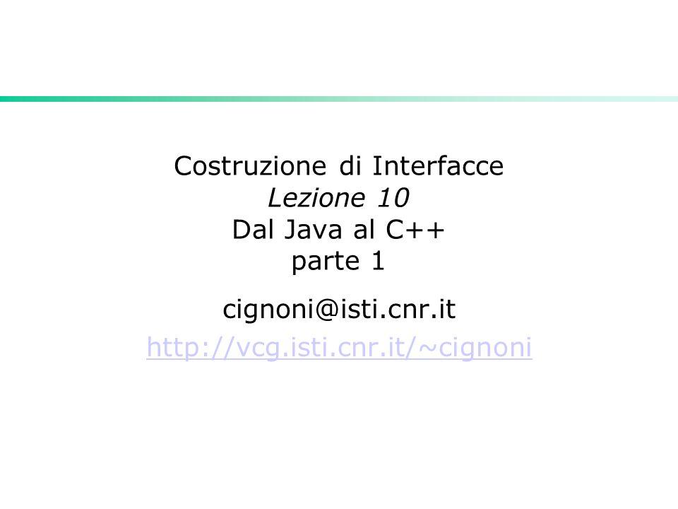 Costruzione di Interfacce Lezione 10 Dal Java al C++ parte 1 cignoni@isti.cnr.it http://vcg.isti.cnr.it/~cignoni