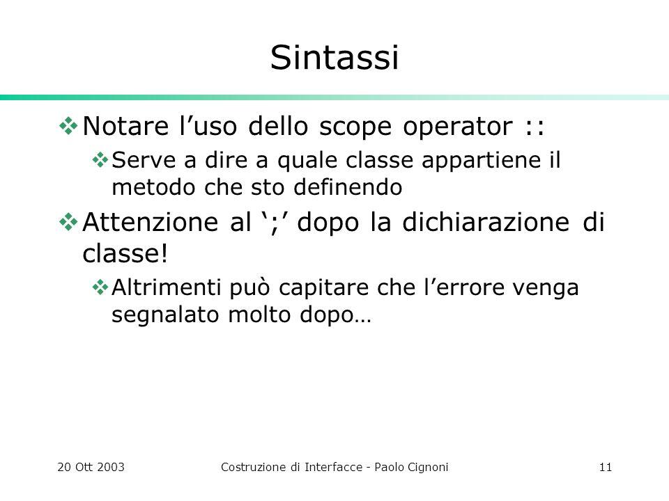 20 Ott 2003Costruzione di Interfacce - Paolo Cignoni11 Sintassi Notare luso dello scope operator :: Serve a dire a quale classe appartiene il metodo che sto definendo Attenzione al ; dopo la dichiarazione di classe.