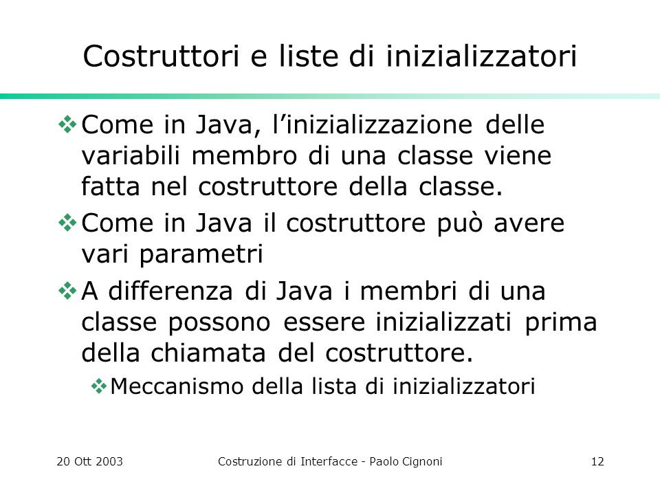 20 Ott 2003Costruzione di Interfacce - Paolo Cignoni12 Costruttori e liste di inizializzatori Come in Java, linizializzazione delle variabili membro di una classe viene fatta nel costruttore della classe.
