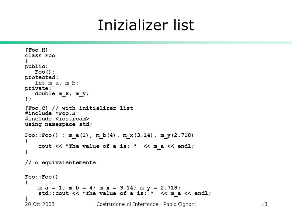 20 Ott 2003Costruzione di Interfacce - Paolo Cignoni13 Inizializer list [Foo.H] class Foo { public: Foo(); protected: int m_a, m_b; private: double m_x, m_y; }; [Foo.C] // with initializer list #include Foo.H #include using namespace std; Foo::Foo() : m_a(1), m_b(4), m_x(3.14), m_y(2.718) { cout << The value of a is: << m_a << endl; } // o equivalentemente Foo::Foo() { m_a = 1; m_b = 4; m_x = 3.14; m_y = 2.718; std::cout << The value of a is: << m_a << endl; }