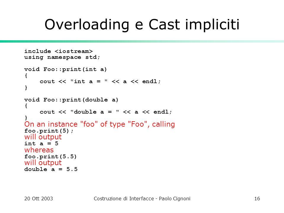 20 Ott 2003Costruzione di Interfacce - Paolo Cignoni16 Overloading e Cast impliciti include using namespace std; void Foo::print(int a) { cout <<