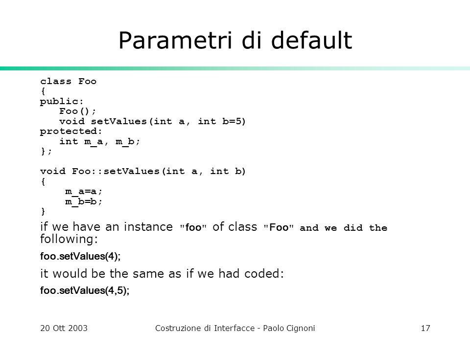 20 Ott 2003Costruzione di Interfacce - Paolo Cignoni17 Parametri di default class Foo { public: Foo(); void setValues(int a, int b=5) protected: int m