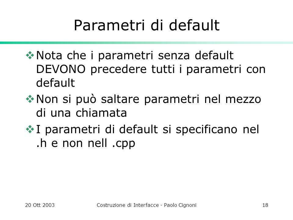 20 Ott 2003Costruzione di Interfacce - Paolo Cignoni18 Parametri di default Nota che i parametri senza default DEVONO precedere tutti i parametri con default Non si può saltare parametri nel mezzo di una chiamata I parametri di default si specificano nel.h e non nell.cpp