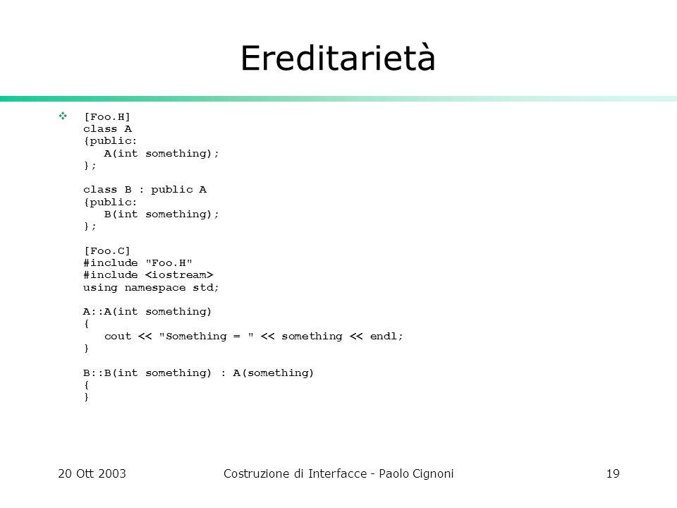 20 Ott 2003Costruzione di Interfacce - Paolo Cignoni19 Ereditarietà [Foo.H] class A {public: A(int something); }; class B : public A {public: B(int so