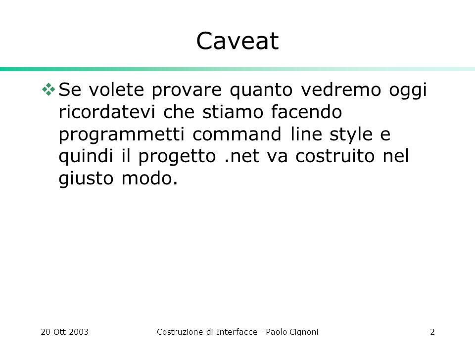 20 Ott 2003Costruzione di Interfacce - Paolo Cignoni2 Caveat Se volete provare quanto vedremo oggi ricordatevi che stiamo facendo programmetti command line style e quindi il progetto.net va costruito nel giusto modo.