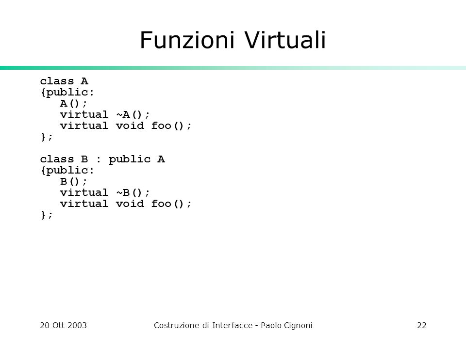 20 Ott 2003Costruzione di Interfacce - Paolo Cignoni22 Funzioni Virtuali class A {public: A(); virtual ~A(); virtual void foo(); }; class B : public A {public: B(); virtual ~B(); virtual void foo(); };