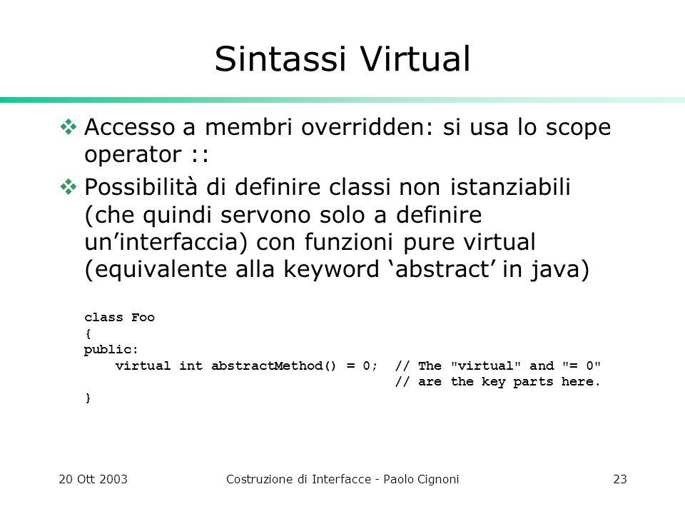 20 Ott 2003Costruzione di Interfacce - Paolo Cignoni23 Sintassi Virtual Accesso a membri overridden: si usa lo scope operator :: Possibilità di definire classi non istanziabili (che quindi servono solo a definire uninterfaccia) con funzioni pure virtual (equivalente alla keyword abstract in java) class Foo { public: virtual int abstractMethod() = 0; // The virtual and = 0 // are the key parts here.