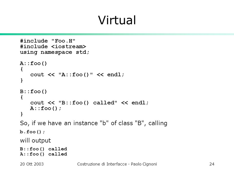 20 Ott 2003Costruzione di Interfacce - Paolo Cignoni24 Virtual #include Foo.H #include using namespace std; A::foo() { cout << A::foo() << endl; } B::foo() { cout << B::foo() called << endl; A::foo(); } So, if we have an instance b of class B , calling b.foo(); will output B::foo() called A::foo() called