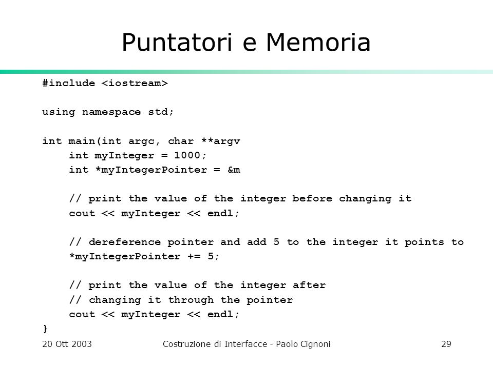 20 Ott 2003Costruzione di Interfacce - Paolo Cignoni29 Puntatori e Memoria #include using namespace std; int main(int argc, char **argv int myInteger = 1000; int *myIntegerPointer = &m // print the value of the integer before changing it cout << myInteger << endl; // dereference pointer and add 5 to the integer it points to *myIntegerPointer += 5; // print the value of the integer after // changing it through the pointer cout << myInteger << endl; }