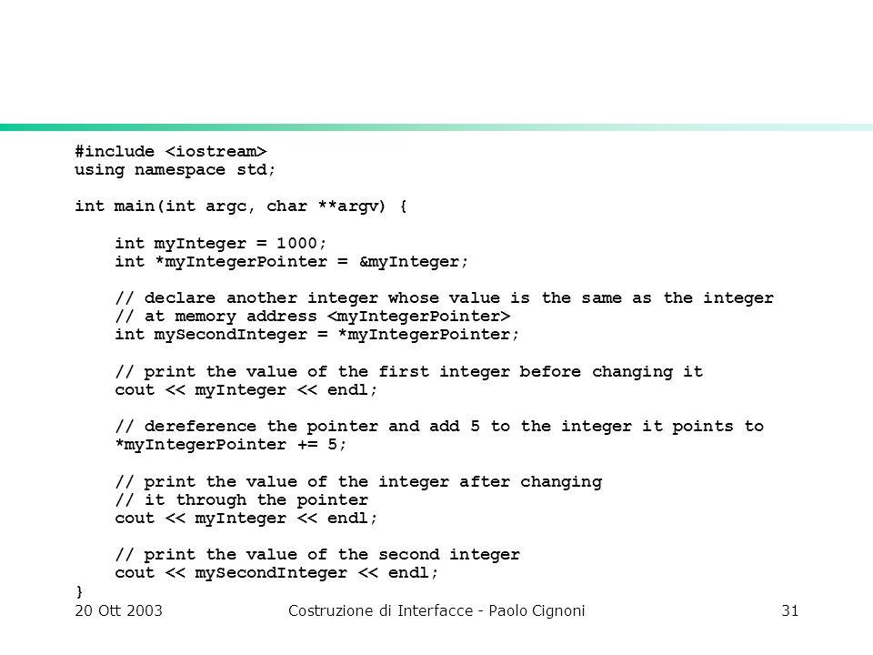 20 Ott 2003Costruzione di Interfacce - Paolo Cignoni31 #include using namespace std; int main(int argc, char **argv) { int myInteger = 1000; int *myIn