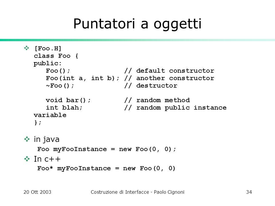 20 Ott 2003Costruzione di Interfacce - Paolo Cignoni34 Puntatori a oggetti [Foo.H] class Foo { public: Foo(); // default constructor Foo(int a, int b)