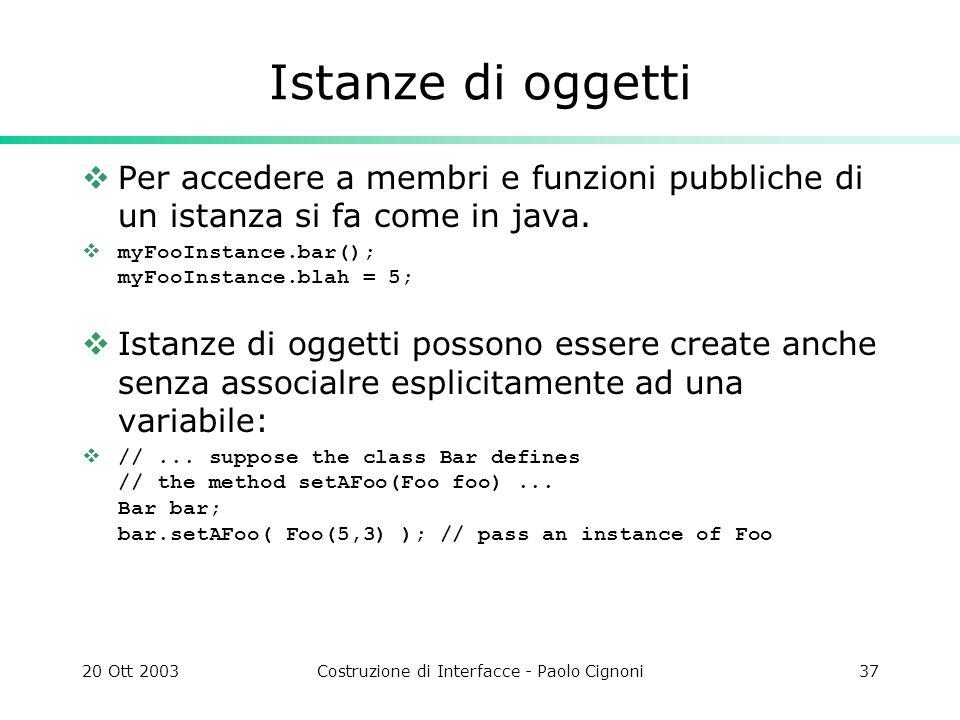 20 Ott 2003Costruzione di Interfacce - Paolo Cignoni37 Istanze di oggetti Per accedere a membri e funzioni pubbliche di un istanza si fa come in java.