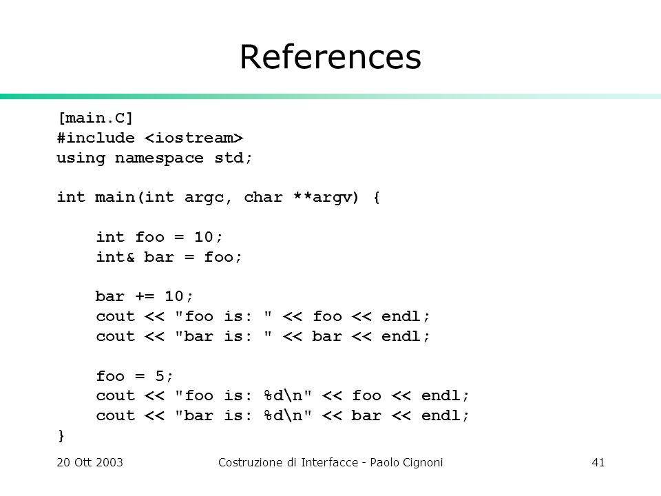 20 Ott 2003Costruzione di Interfacce - Paolo Cignoni41 References [main.C] #include using namespace std; int main(int argc, char **argv) { int foo = 10; int& bar = foo; bar += 10; cout << foo is: << foo << endl; cout << bar is: << bar << endl; foo = 5; cout << foo is: %d\n << foo << endl; cout << bar is: %d\n << bar << endl; }