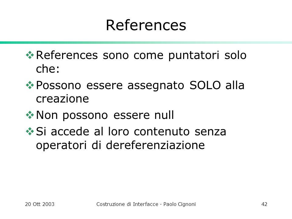 20 Ott 2003Costruzione di Interfacce - Paolo Cignoni42 References References sono come puntatori solo che: Possono essere assegnato SOLO alla creazione Non possono essere null Si accede al loro contenuto senza operatori di dereferenziazione