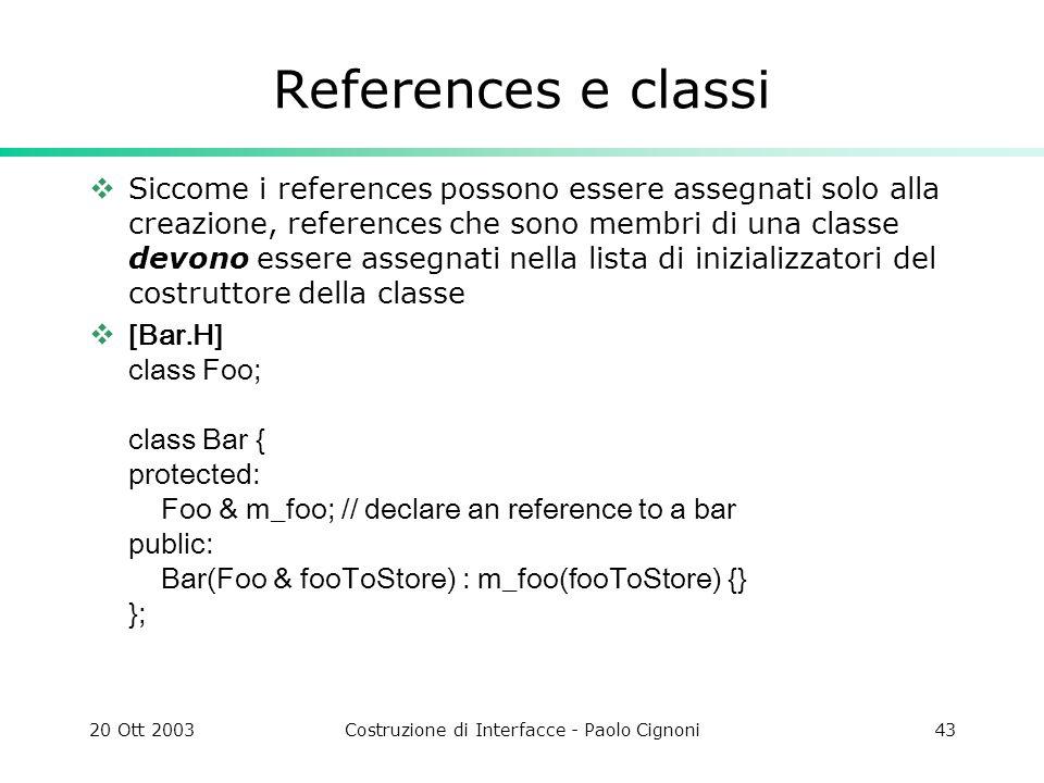 20 Ott 2003Costruzione di Interfacce - Paolo Cignoni43 References e classi Siccome i references possono essere assegnati solo alla creazione, references che sono membri di una classe devono essere assegnati nella lista di inizializzatori del costruttore della classe [Bar.H] class Foo; class Bar { protected: Foo & m_foo; // declare an reference to a bar public: Bar(Foo & fooToStore) : m_foo(fooToStore) {} };