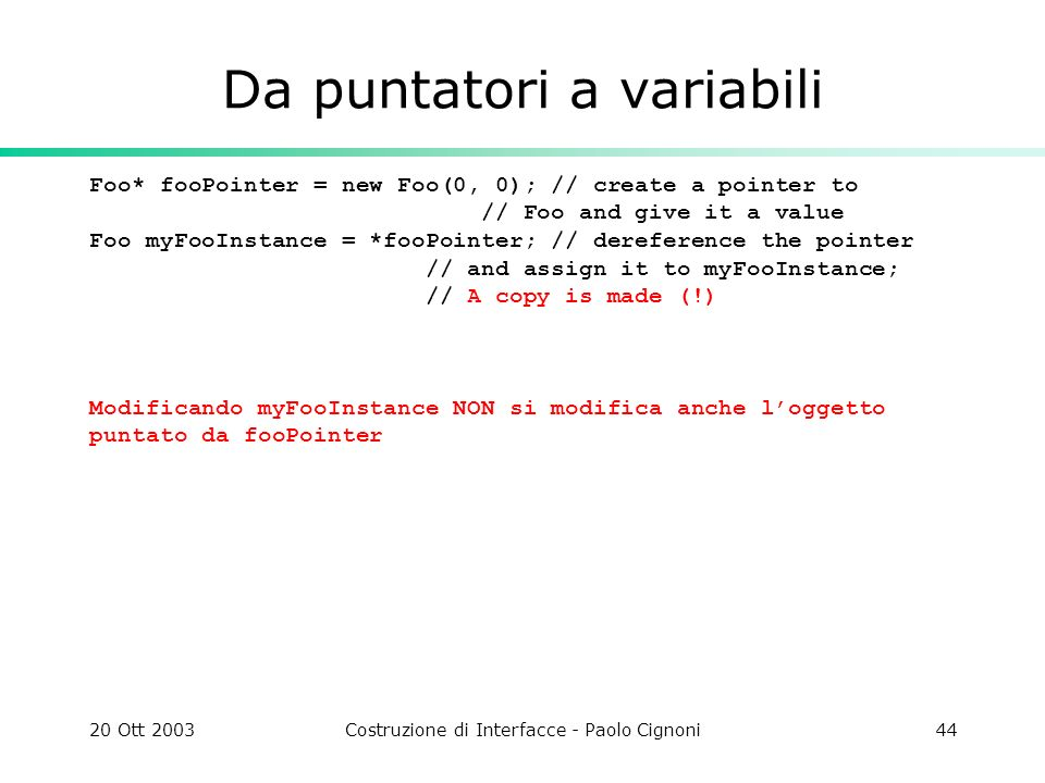 20 Ott 2003Costruzione di Interfacce - Paolo Cignoni44 Da puntatori a variabili Foo* fooPointer = new Foo(0, 0); // create a pointer to // Foo and give it a value Foo myFooInstance = *fooPointer; // dereference the pointer // and assign it to myFooInstance; // A copy is made (!) Modificando myFooInstance NON si modifica anche loggetto puntato da fooPointer