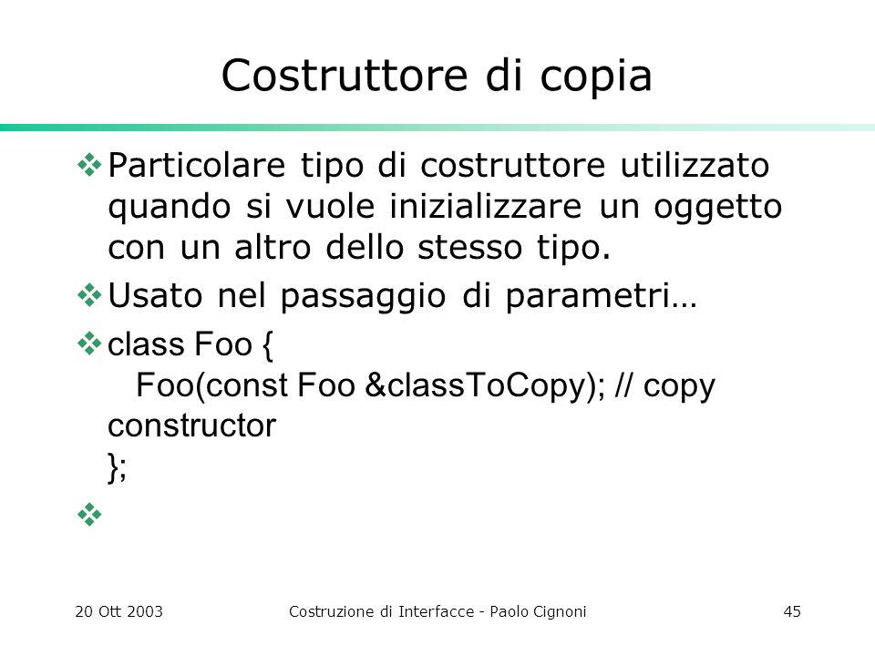 20 Ott 2003Costruzione di Interfacce - Paolo Cignoni45 Costruttore di copia Particolare tipo di costruttore utilizzato quando si vuole inizializzare un oggetto con un altro dello stesso tipo.
