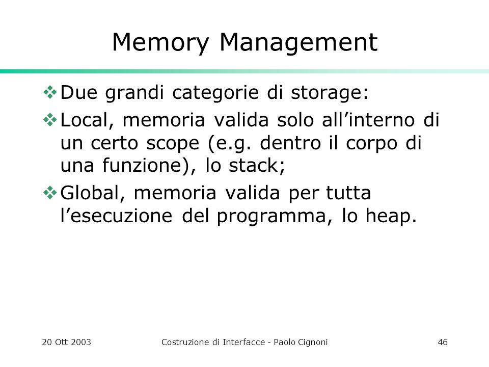 20 Ott 2003Costruzione di Interfacce - Paolo Cignoni46 Memory Management Due grandi categorie di storage: Local, memoria valida solo allinterno di un certo scope (e.g.