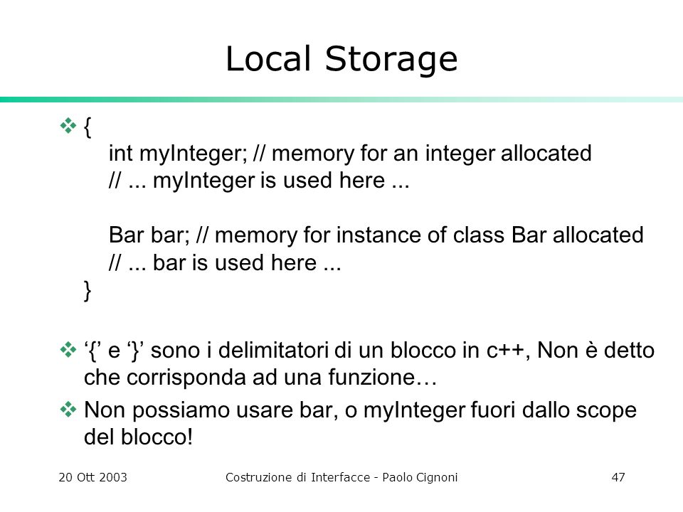 20 Ott 2003Costruzione di Interfacce - Paolo Cignoni47 Local Storage { int myInteger; // memory for an integer allocated //...
