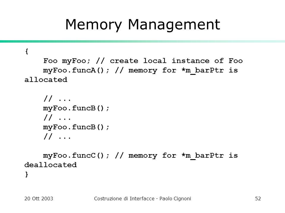 20 Ott 2003Costruzione di Interfacce - Paolo Cignoni52 Memory Management { Foo myFoo; // create local instance of Foo myFoo.funcA(); // memory for *m_