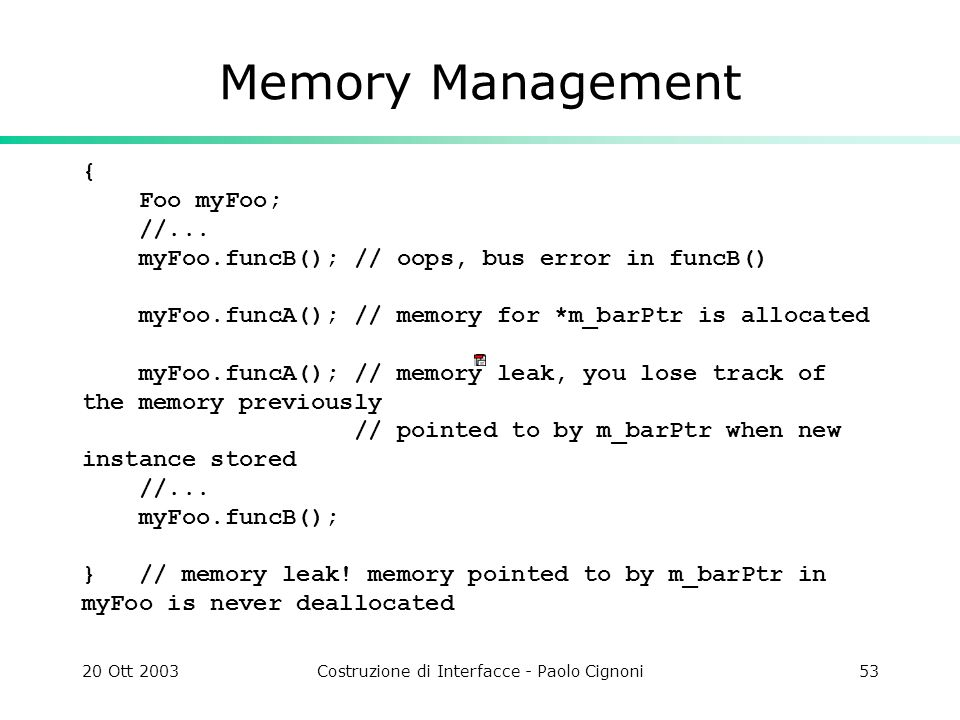 20 Ott 2003Costruzione di Interfacce - Paolo Cignoni53 Memory Management { Foo myFoo; //... myFoo.funcB(); // oops, bus error in funcB() myFoo.funcA()