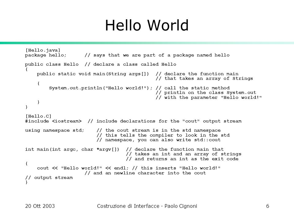 20 Ott 2003Costruzione di Interfacce - Paolo Cignoni6 Hello World [Hello.java] package hello; // says that we are part of a package named hello public class Hello // declare a class called Hello { public static void main(String args[]) // declare the function main // that takes an array of Strings { System.out.println( Hello world! ); // call the static method // println on the class System.out // with the parameter Hello world! } } [Hello.C] #include // include declarations for the cout output stream using namespace std; // the cout stream is in the std namespace // this tells the compiler to look in the std // namespace, you can also write std::cout int main(int argc, char *argv[]) // declare the function main that // takes an int and an array of strings // and returns an int as the exit code { cout << Hello world! << endl; // this inserts Hello world! // and an newline character into the cout // output stream }