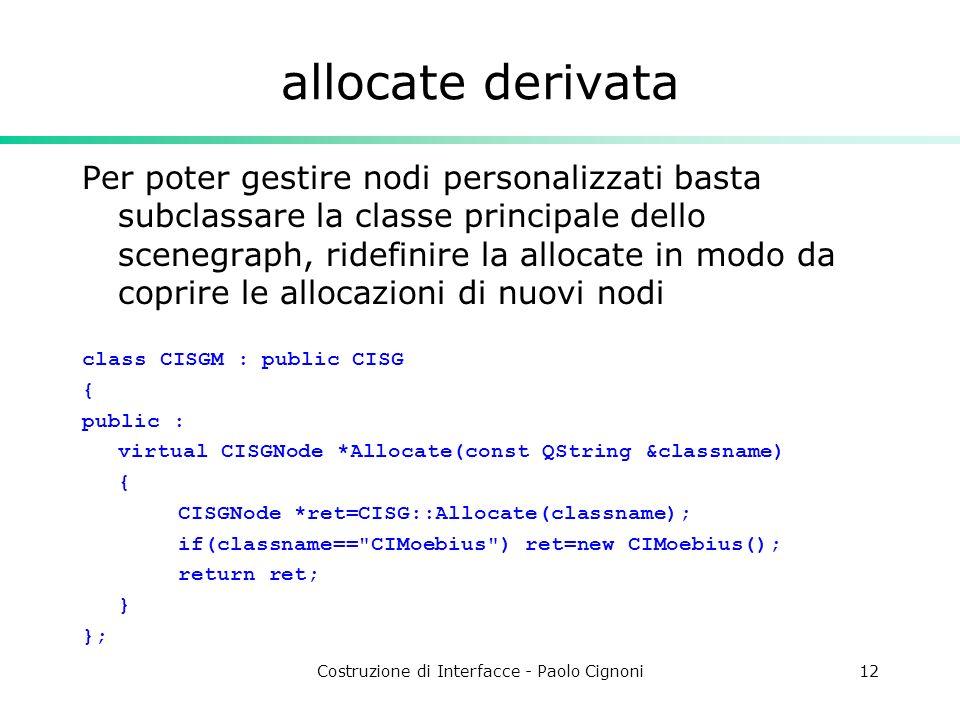 Costruzione di Interfacce - Paolo Cignoni12 allocate derivata Per poter gestire nodi personalizzati basta subclassare la classe principale dello scenegraph, ridefinire la allocate in modo da coprire le allocazioni di nuovi nodi class CISGM : public CISG { public : virtual CISGNode *Allocate(const QString &classname) { CISGNode *ret=CISG::Allocate(classname); if(classname== CIMoebius ) ret=new CIMoebius(); return ret; } };