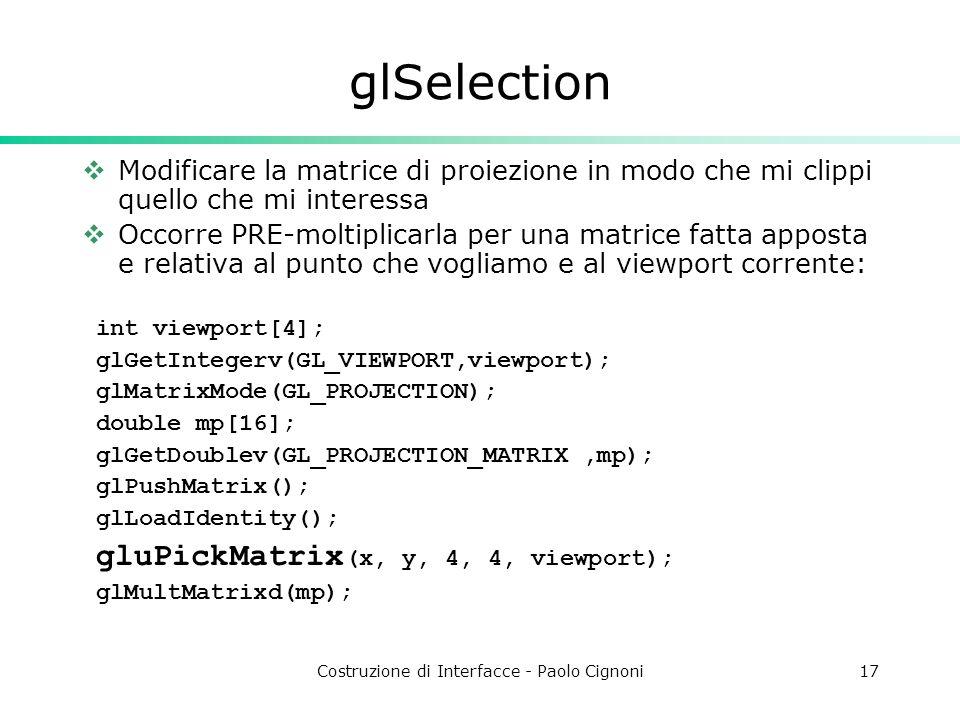 Costruzione di Interfacce - Paolo Cignoni17 glSelection Modificare la matrice di proiezione in modo che mi clippi quello che mi interessa Occorre PRE-moltiplicarla per una matrice fatta apposta e relativa al punto che vogliamo e al viewport corrente: int viewport[4]; glGetIntegerv(GL_VIEWPORT,viewport); glMatrixMode(GL_PROJECTION); double mp[16]; glGetDoublev(GL_PROJECTION_MATRIX,mp); glPushMatrix(); glLoadIdentity(); gluPickMatrix (x, y, 4, 4, viewport); glMultMatrixd(mp);
