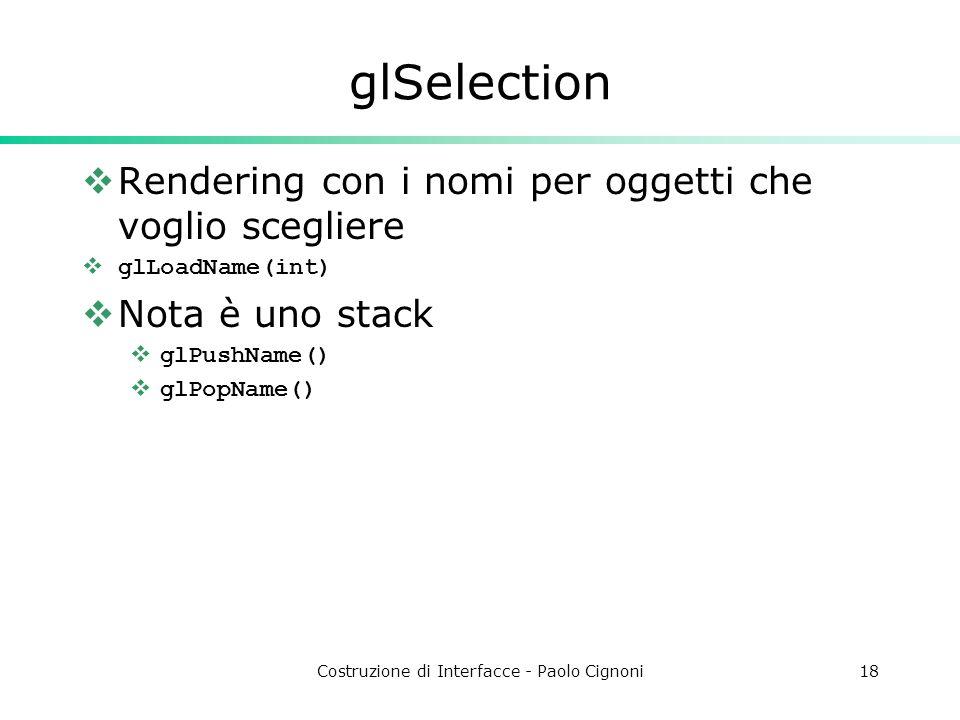 Costruzione di Interfacce - Paolo Cignoni18 glSelection Rendering con i nomi per oggetti che voglio scegliere glLoadName(int) Nota è uno stack glPushName() glPopName()
