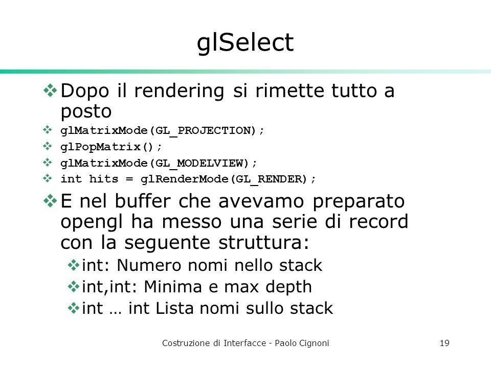 Costruzione di Interfacce - Paolo Cignoni19 glSelect Dopo il rendering si rimette tutto a posto glMatrixMode(GL_PROJECTION); glPopMatrix(); glMatrixMode(GL_MODELVIEW); int hits = glRenderMode(GL_RENDER); E nel buffer che avevamo preparato opengl ha messo una serie di record con la seguente struttura: int: Numero nomi nello stack int,int: Minima e max depth int … int Lista nomi sullo stack