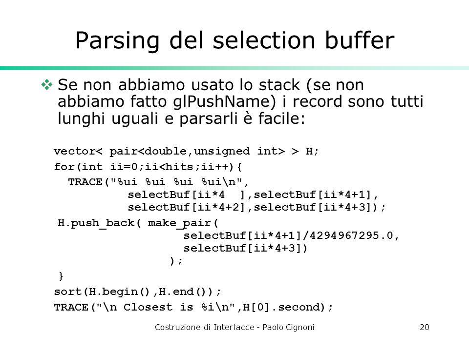 Costruzione di Interfacce - Paolo Cignoni20 Parsing del selection buffer Se non abbiamo usato lo stack (se non abbiamo fatto glPushName) i record sono tutti lunghi uguali e parsarli è facile: vector > H; for(int ii=0;ii<hits;ii++){ TRACE( %ui %ui %ui %ui\n , selectBuf[ii*4 ],selectBuf[ii*4+1], selectBuf[ii*4+2],selectBuf[ii*4+3]); H.push_back( make_pair( selectBuf[ii*4+1]/4294967295.0, selectBuf[ii*4+3]) ); } sort(H.begin(),H.end()); TRACE( \n Closest is %i\n ,H[0].second);