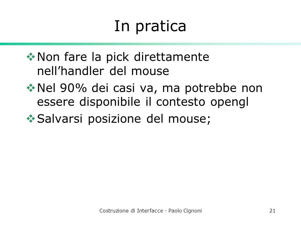 Costruzione di Interfacce - Paolo Cignoni21 In pratica Non fare la pick direttamente nellhandler del mouse Nel 90% dei casi va, ma potrebbe non essere disponibile il contesto opengl Salvarsi posizione del mouse;