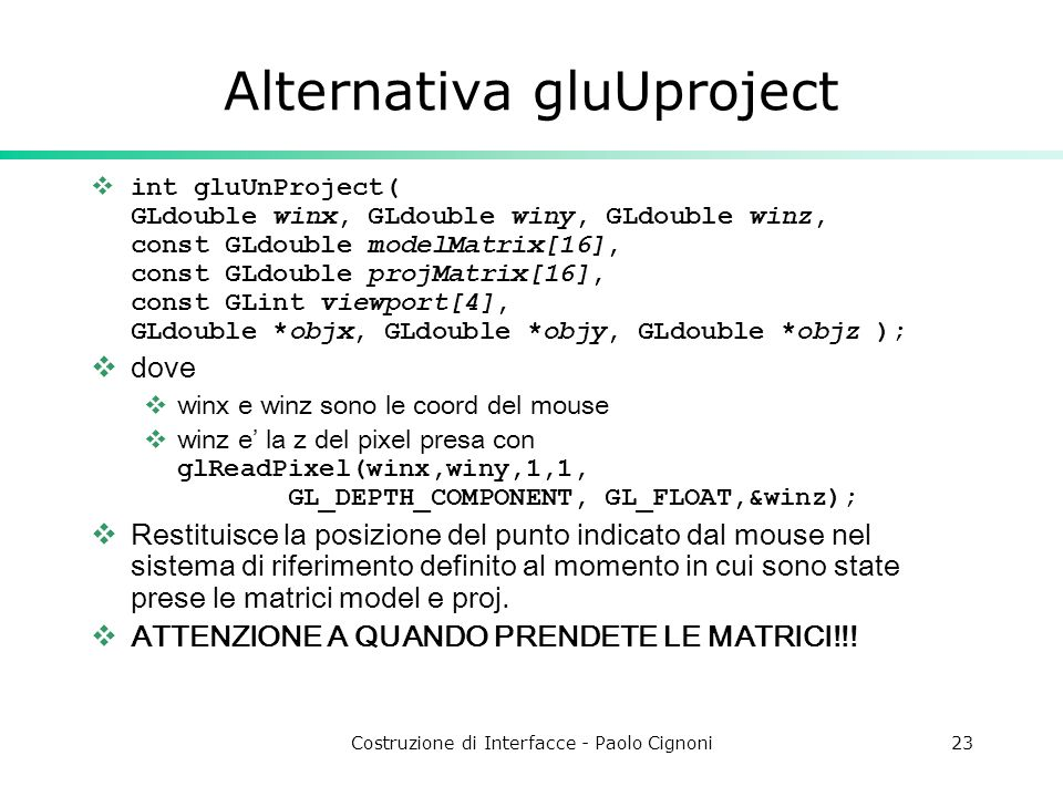 Costruzione di Interfacce - Paolo Cignoni23 Alternativa gluUproject int gluUnProject( GLdouble winx, GLdouble winy, GLdouble winz, const GLdouble mode