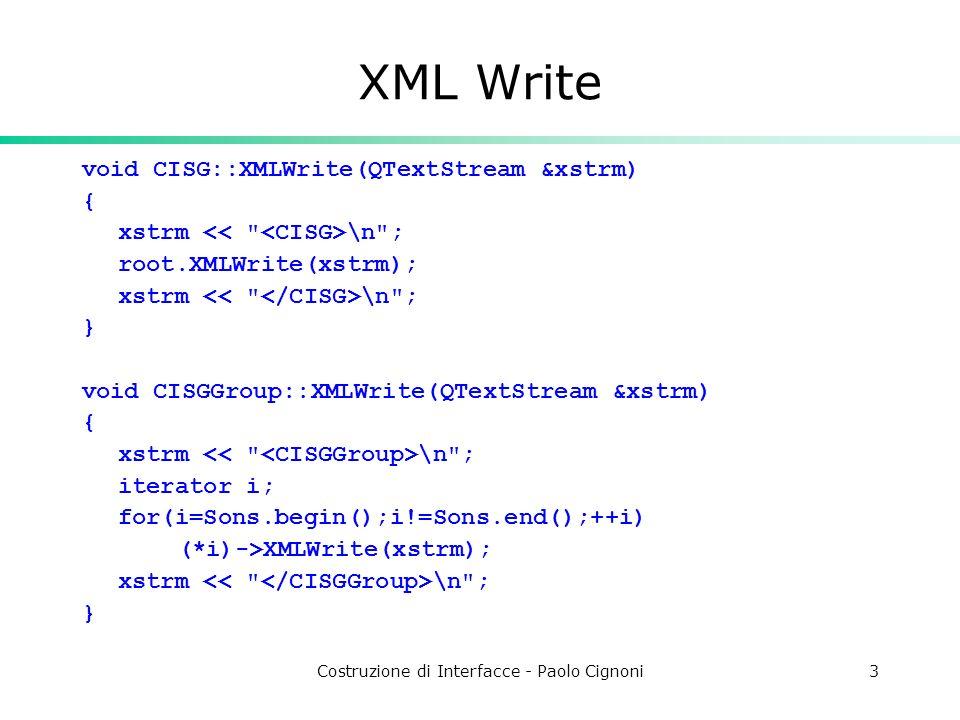 Costruzione di Interfacce - Paolo Cignoni3 XML Write void CISG::XMLWrite(QTextStream &xstrm) { xstrm \n ; root.XMLWrite(xstrm); xstrm \n ; } void CISGGroup::XMLWrite(QTextStream &xstrm) { xstrm \n ; iterator i; for(i=Sons.begin();i!=Sons.end();++i) (*i)->XMLWrite(xstrm); xstrm \n ; }