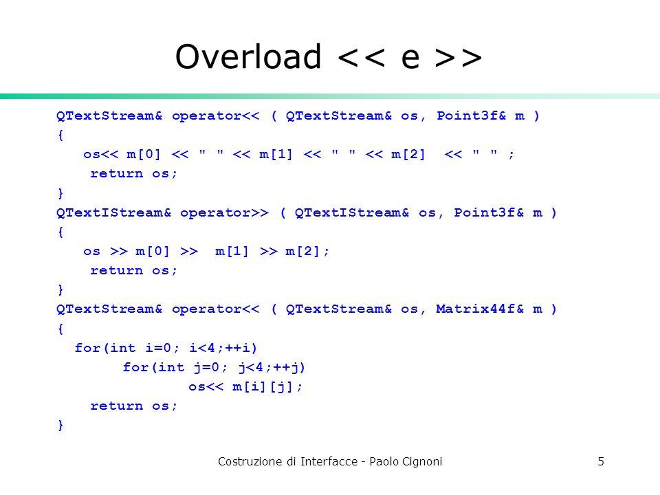 Costruzione di Interfacce - Paolo Cignoni5 Overload > QTextStream& operator<< ( QTextStream& os, Point3f& m ) { os<< m[0] << << m[1] << << m[2] << ; return os; } QTextIStream& operator>> ( QTextIStream& os, Point3f& m ) { os >> m[0] >> m[1] >> m[2]; return os; } QTextStream& operator<< ( QTextStream& os, Matrix44f& m ) { for(int i=0; i<4;++i) for(int j=0; j<4;++j) os<< m[i][j]; return os; }
