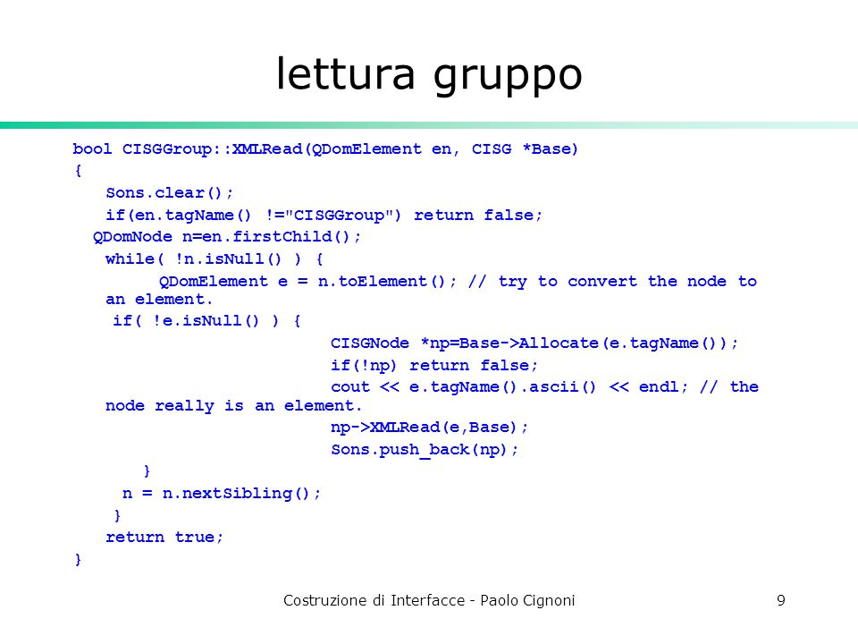 Costruzione di Interfacce - Paolo Cignoni9 lettura gruppo bool CISGGroup::XMLRead(QDomElement en, CISG *Base) { Sons.clear(); if(en.tagName() != CISGGroup ) return false; QDomNode n=en.firstChild(); while( !n.isNull() ) { QDomElement e = n.toElement(); // try to convert the node to an element.