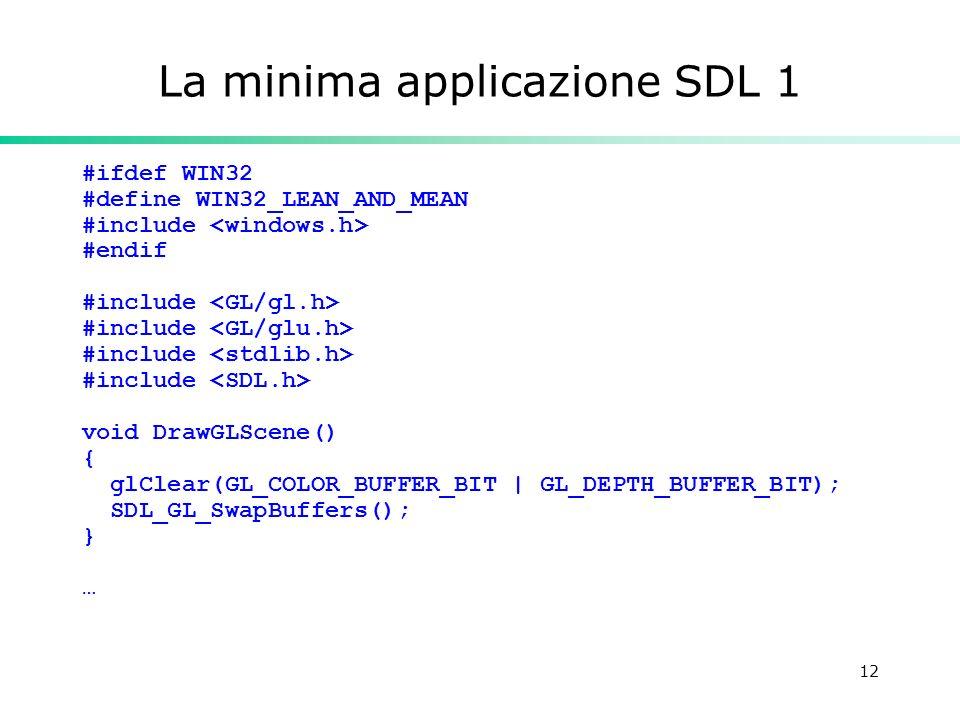12 La minima applicazione SDL 1 #ifdef WIN32 #define WIN32_LEAN_AND_MEAN #include #endif #include void DrawGLScene() { glClear(GL_COLOR_BUFFER_BIT | GL_DEPTH_BUFFER_BIT); SDL_GL_SwapBuffers(); } …