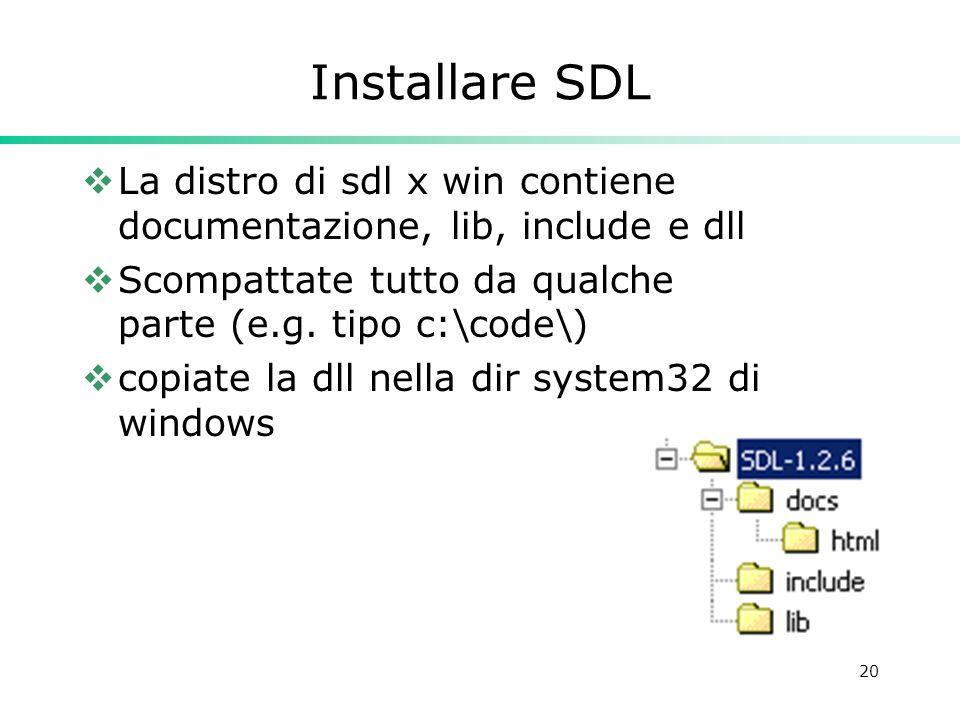 20 Installare SDL La distro di sdl x win contiene documentazione, lib, include e dll Scompattate tutto da qualche parte (e.g. tipo c:\code\) copiate l