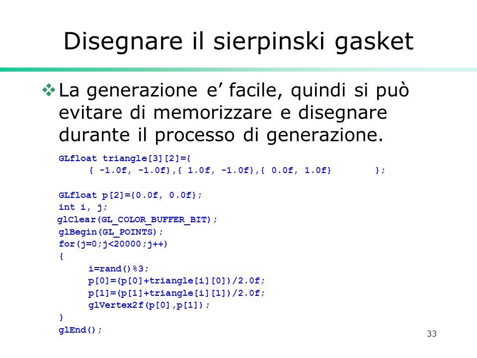 33 Disegnare il sierpinski gasket La generazione e facile, quindi si può evitare di memorizzare e disegnare durante il processo di generazione. GLfloa