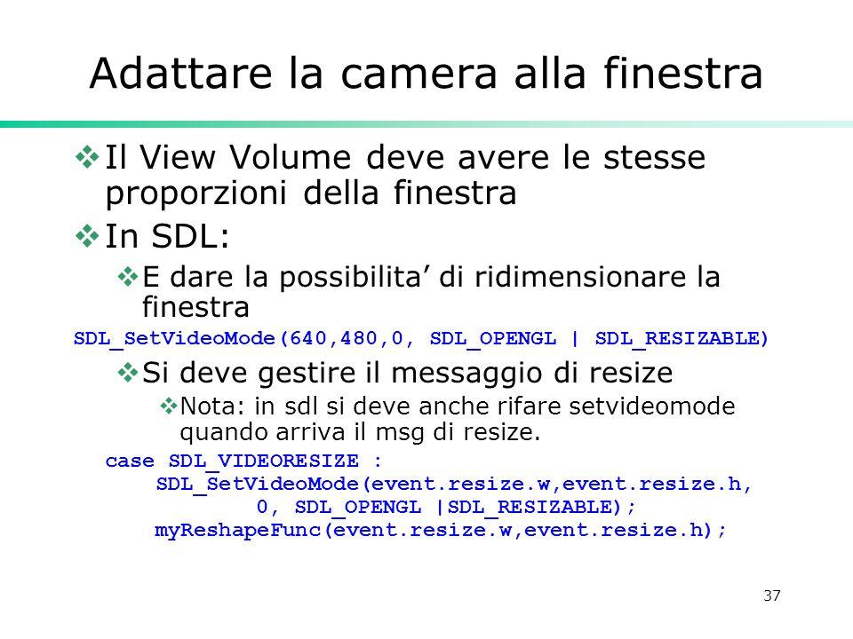 37 Adattare la camera alla finestra Il View Volume deve avere le stesse proporzioni della finestra In SDL: E dare la possibilita di ridimensionare la finestra SDL_SetVideoMode(640,480,0, SDL_OPENGL | SDL_RESIZABLE) Si deve gestire il messaggio di resize Nota: in sdl si deve anche rifare setvideomode quando arriva il msg di resize.