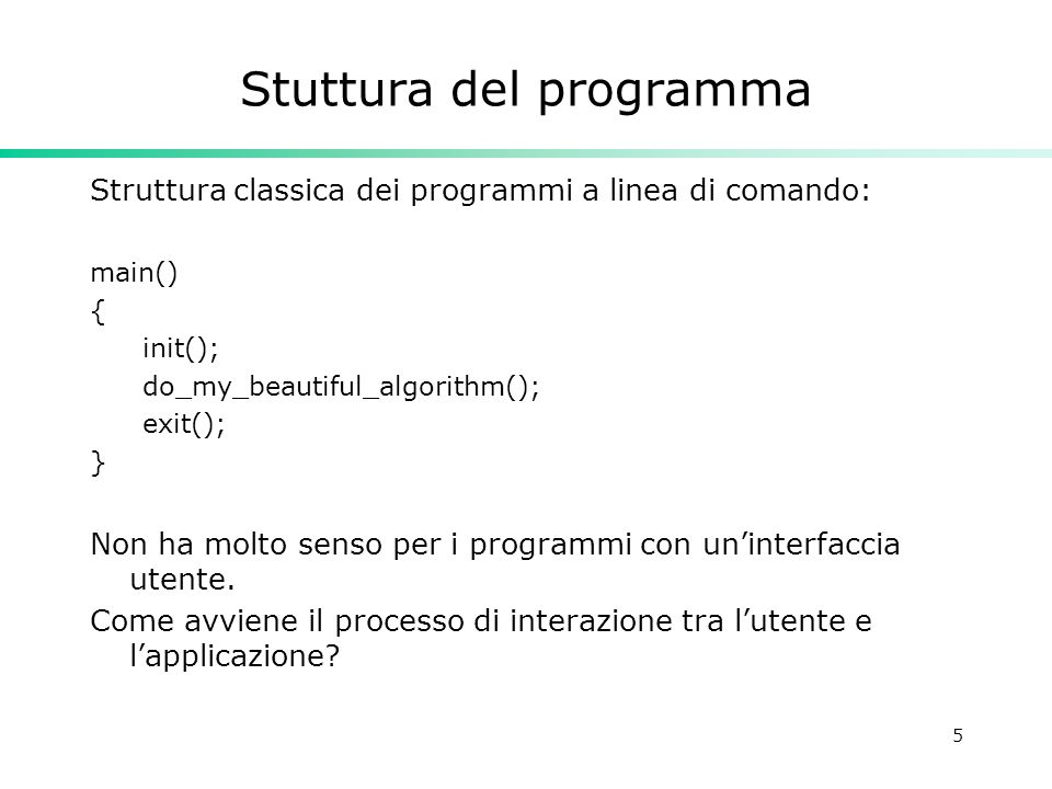 5 Stuttura del programma Struttura classica dei programmi a linea di comando: main() { init(); do_my_beautiful_algorithm(); exit(); } Non ha molto senso per i programmi con uninterfaccia utente.