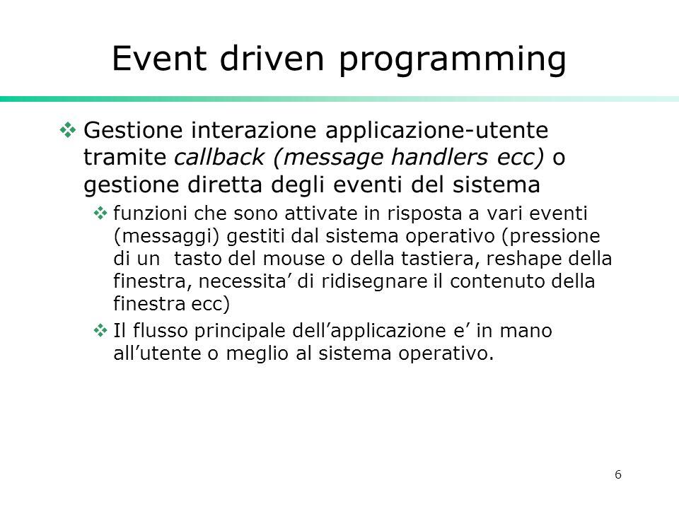 6 Event driven programming Gestione interazione applicazione-utente tramite callback (message handlers ecc) o gestione diretta degli eventi del sistem